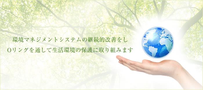 環境マネジメントシステムの継続的改善をし、Oリングを通して生活環境の保護に取り組みます